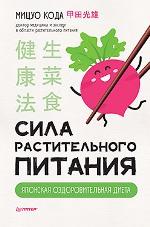 Сила растительного питания. Японская оздоровительная диета Мицуо Кода