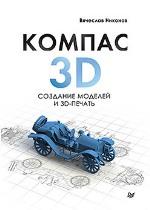 """книга """"КОМПАС-3D. Создание моделей и 3D-печать, Вячеслав Никонов"""""""