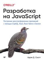 Разработка на JavaScript. Построение кроссплатформенных приложений с помощью GraphQL, React, React Native и Electron Адам Д. Скотт