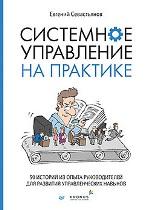 Системное управление на практике: 50 историй из опыта руководителей для развития управленческих навыков Евгений Севастьянов