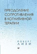 """книга """"Преодоление сопротивления в когнитивной терапии, Роберт Лихи"""""""