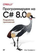 Программируем на C# 8.0. Разработка приложений Иэн Гриффитс
