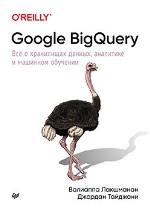 Google BigQuery. Всё о хранилищах данных, аналитике и машинном обучении Валиаппа Лакшманан, Джордан Тайджани