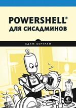 PowerShell для сисадминов. Практическое руководство по автоматизации рабочего процесса Адам Бертрам
