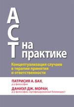 ACT на практике. Концептуализация случаев в терапии принятия и ответственности Патрисия А. Бах, Даниэл Дж. Моран