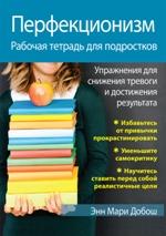 Перфекционизм. Рабочая тетрадь для подростков. Упражнения для снижения тревоги и достижения результата Энн Мари Добош
