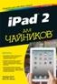 iPad 2 для чайников, 2-е издание Эдвард Бейг, Боб Ле-Витус