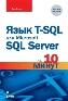 Язык T-SQL для Microsoft SQL Server за 10 минут. 2-е издание Бен Форта